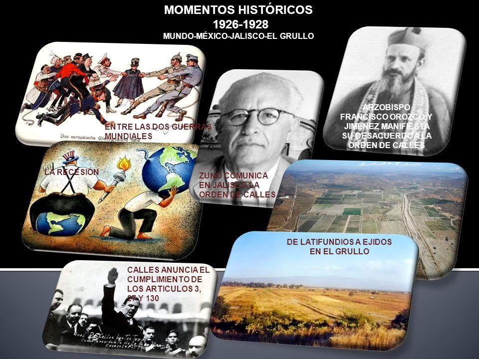 MOMENTOS HISTÓRICOS 1926-1928 MUNDO-MÉXICO-JALISCO-EL GRULLO ENTRE LAS DOS GUERRAS MUNDIALES LA RECESIÓN CALLES ANUNCIA EL CUMPLIMIENTO DE LOS ARTICULOS 3, 27 Y 130 ZUNO COMUNICA EN JALISCO LA ORDEN DE CALLES ARZOBISPO FRANCISCO OROZCO Y JIMÉNEZ MANIFIESTA SU DESACUERDO A LA ORDEN DE CALLES DE LATIFUNDIOS A EJIDOS EN EL GRULLO