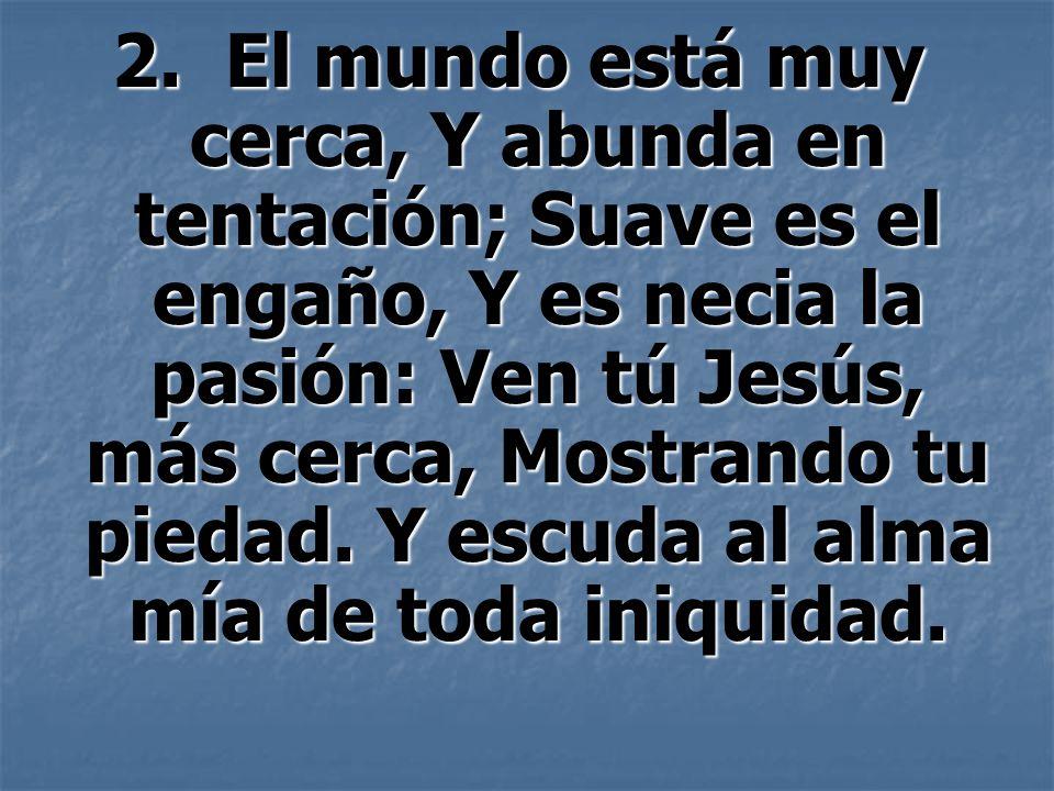 2. El mundo está muy cerca, Y abunda en tentación; Suave es el engaño, Y es necia la pasión: Ven tú Jesús, más cerca, Mostrando tu piedad. Y escuda al