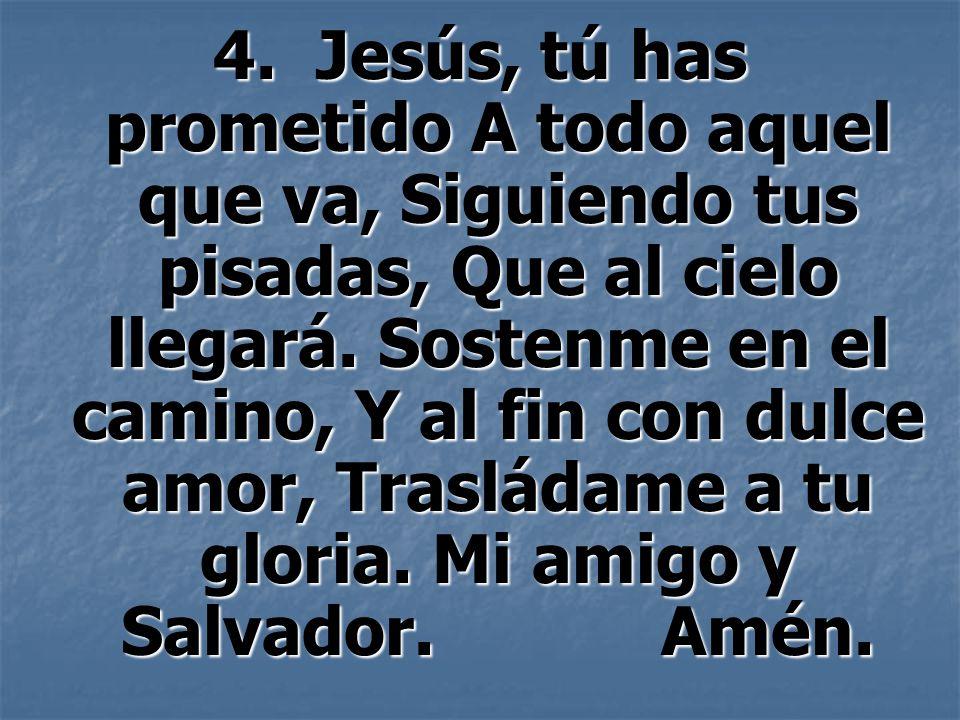 4. Jesús, tú has prometido A todo aquel que va, Siguiendo tus pisadas, Que al cielo llegará. Sostenme en el camino, Y al fin con dulce amor, Trasládam