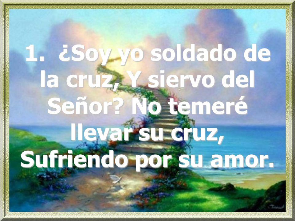 1. ¿Soy yo soldado de la cruz, Y siervo del Señor? No temeré llevar su cruz, Sufriendo por su amor.