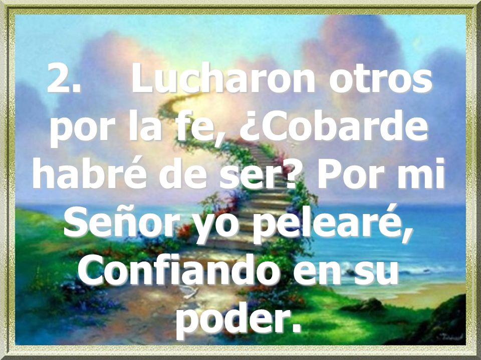 2. Lucharon otros por la fe, ¿Cobarde habré de ser? Por mi Señor yo pelearé, Confiando en su poder.