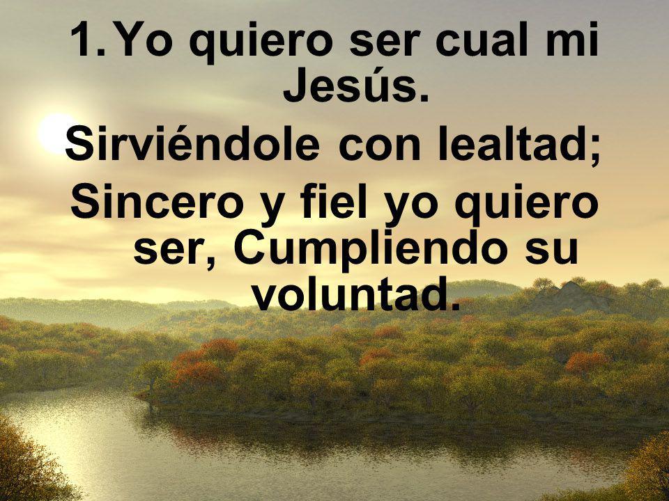 1.Yo quiero ser cual mi Jesús. Sirviéndole con lealtad; Sincero y fiel yo quiero ser, Cumpliendo su voluntad.