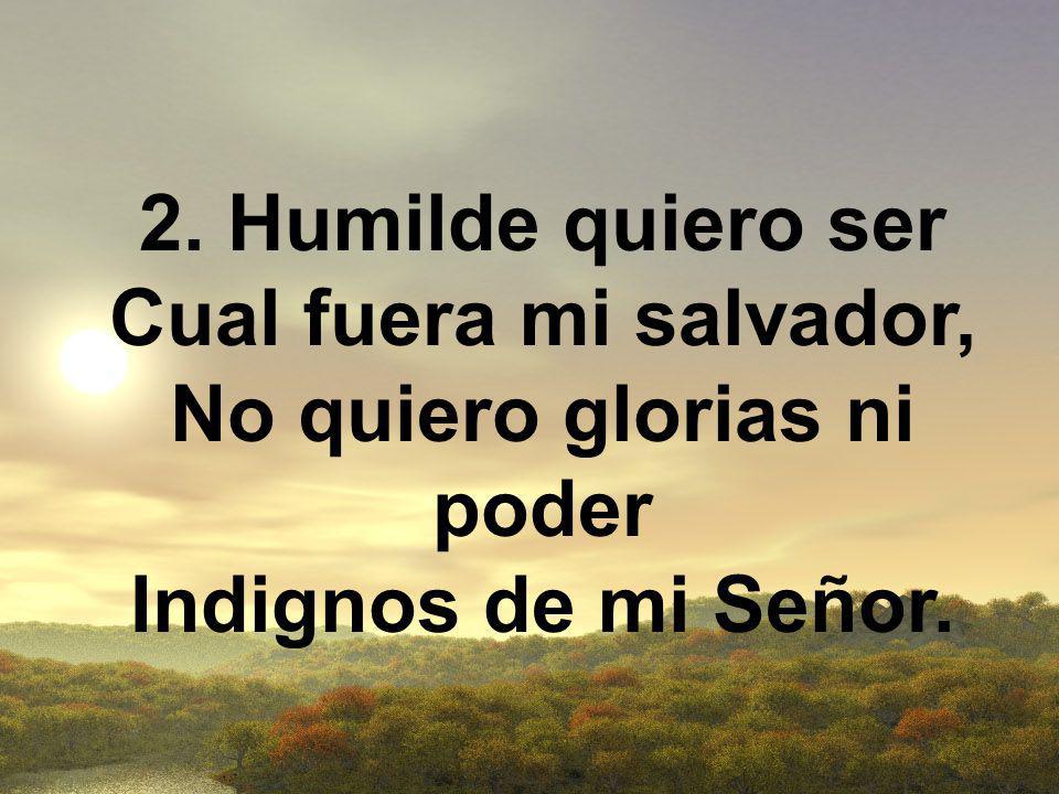 2. Humilde quiero ser Cual fuera mi salvador, No quiero glorias ni poder Indignos de mi Señor.