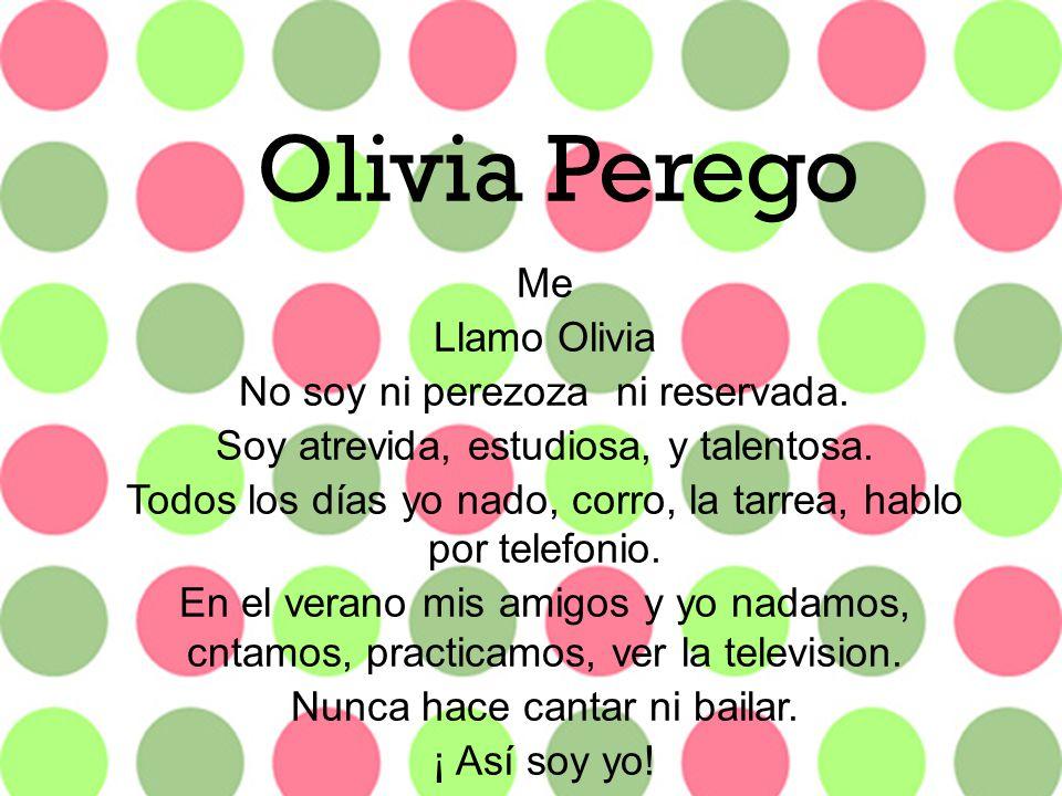 + Me Llamo Olivia No soy ni perezoza ni reservada. Soy atrevida, estudiosa, y talentosa. Todos los días yo nado, corro, la tarrea, hablo por telefonio