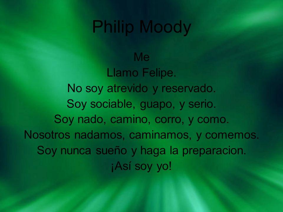 Philip Moody Me Llamo Felipe. No soy atrevido y reservado. Soy sociable, guapo, y serio. Soy nado, camino, corro, y como. Nosotros nadamos, caminamos,