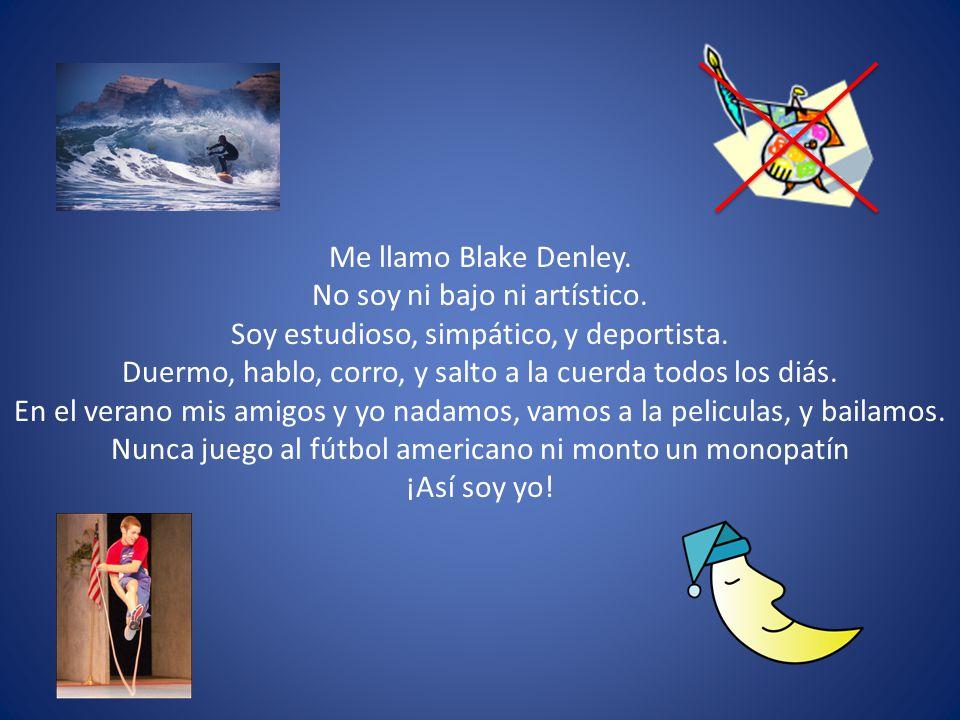 Me llamo Blake Denley. No soy ni bajo ni artístico. Soy estudioso, simpático, y deportista. Duermo, hablo, corro, y salto a la cuerda todos los diás.