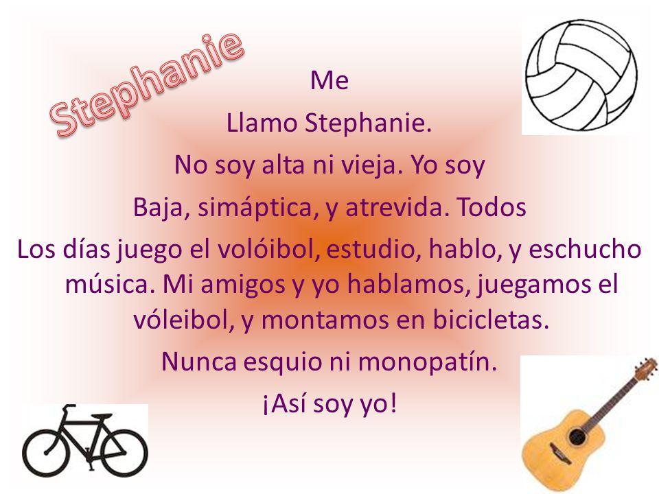 Me Llamo Stephanie. No soy alta ni vieja. Yo soy Baja, simáptica, y atrevida. Todos Los días juego el volóibol, estudio, hablo, y eschucho música. Mi