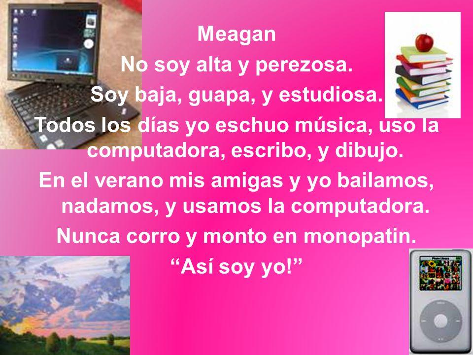 Meagan No soy alta y perezosa. Soy baja, guapa, y estudiosa. Todos los días yo eschuo música, uso la computadora, escribo, y dibujo. En el verano mis