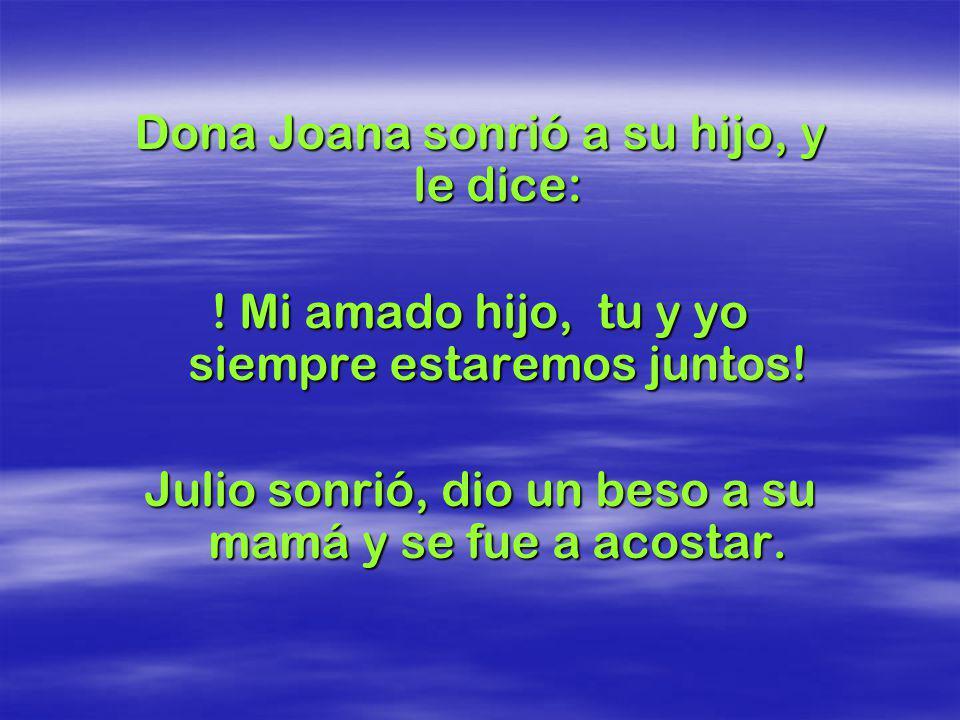 Doña Joana, comenzó a secar las lágrimas del hijo y le preguntó: -Que pasa Julio? Por qué lloras? Julio miró a su madre, con una expresión triste y le