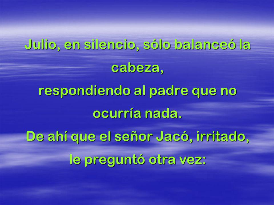 Llegando allá, encendió la luz y se quedó observando a su padre y a su madre dormir. El señor Jacó despertó y preguntó a su hijo: Qué sucede Julio?