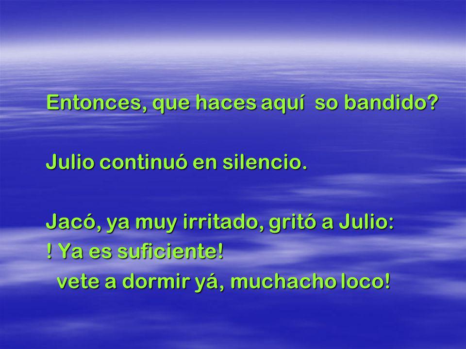 Julio, en silencio, sólo balanceó la cabeza, respondiendo al padre que no ocurría nada. De ahí que el señor Jacó, irritado, le preguntó otra vez: