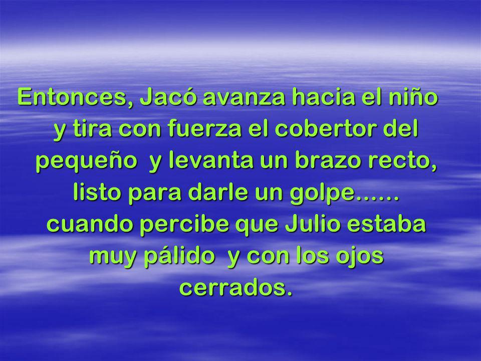Entonces, el señor Jacó, que ya estaba muy irritado con Julio, entra bufando al cuarto del niño y grita: Levántate bandido vagabundo!!! Pero Julio no