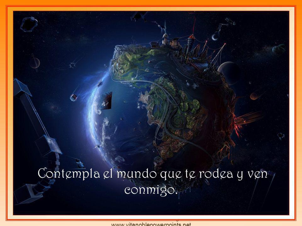 Derechos reservados por el autor Pedro Martínez Borrego www.vitanoblepowerpoints.net Contempla el mundo que te rodea y ven conmigo.