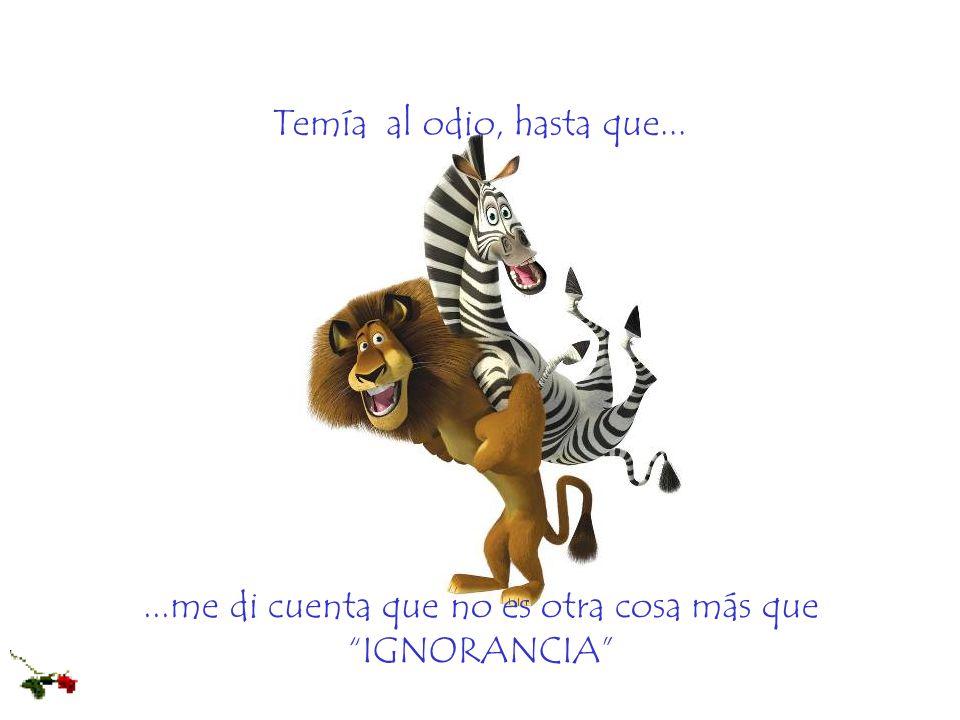 ...me di cuenta que no es otra cosa más que IGNORANCIA Temía al odio, hasta que...
