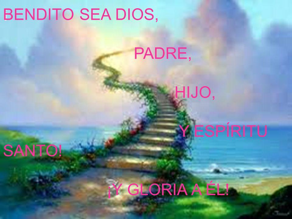 ¡ BENDITO SEA DIOS, PADRE, HIJO, Y ESPÍRITU SANTO! ¡Y GLORIA A ÉL!
