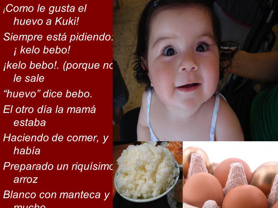 ¡ Como le gusta el huevo a Kuki! Siempre está pidiendo: ¡ kelo bebo! ¡kelo bebo!. (porque no le sale huevo dice bebo. El otro día la mamá estaba Hacie