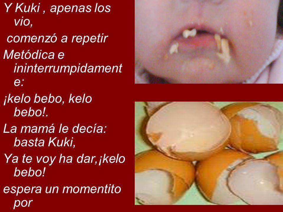 La mamá comenzó ha hechar Los huevos en el sartencito, (apenas untado con aceite Para que no hagan mal), y Cuando ya había preparado Dos, se dio cuenta de que Kuki ya no repetía su Cansadora letanía.