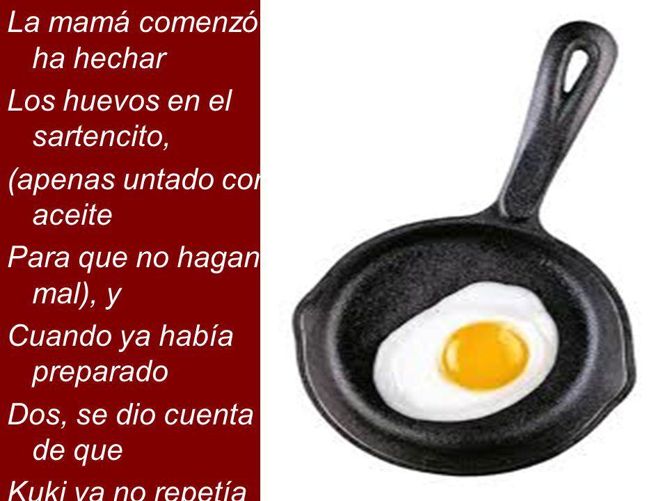 La mamá comenzó ha hechar Los huevos en el sartencito, (apenas untado con aceite Para que no hagan mal), y Cuando ya había preparado Dos, se dio cuent