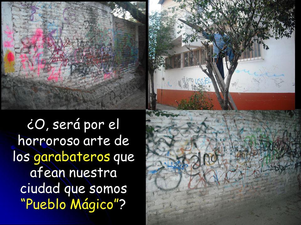¿O, será por el horroroso arte de los garabateros que afean nuestra ciudad que somos Pueblo Mágico?