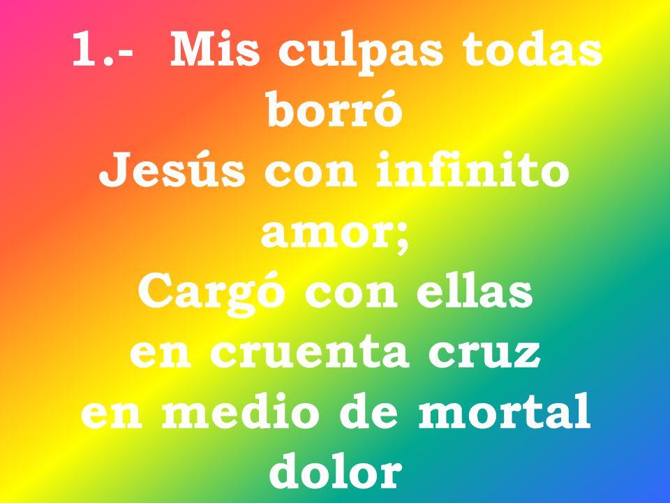 1.- Mis culpas todas borró Jesús con infinito amor; Cargó con ellas en cruenta cruz en medio de mortal dolor