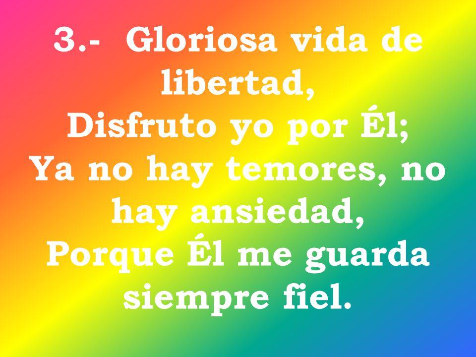 3.- Gloriosa vida de libertad, Disfruto yo por Él; Ya no hay temores, no hay ansiedad, Porque Él me guarda siempre fiel.