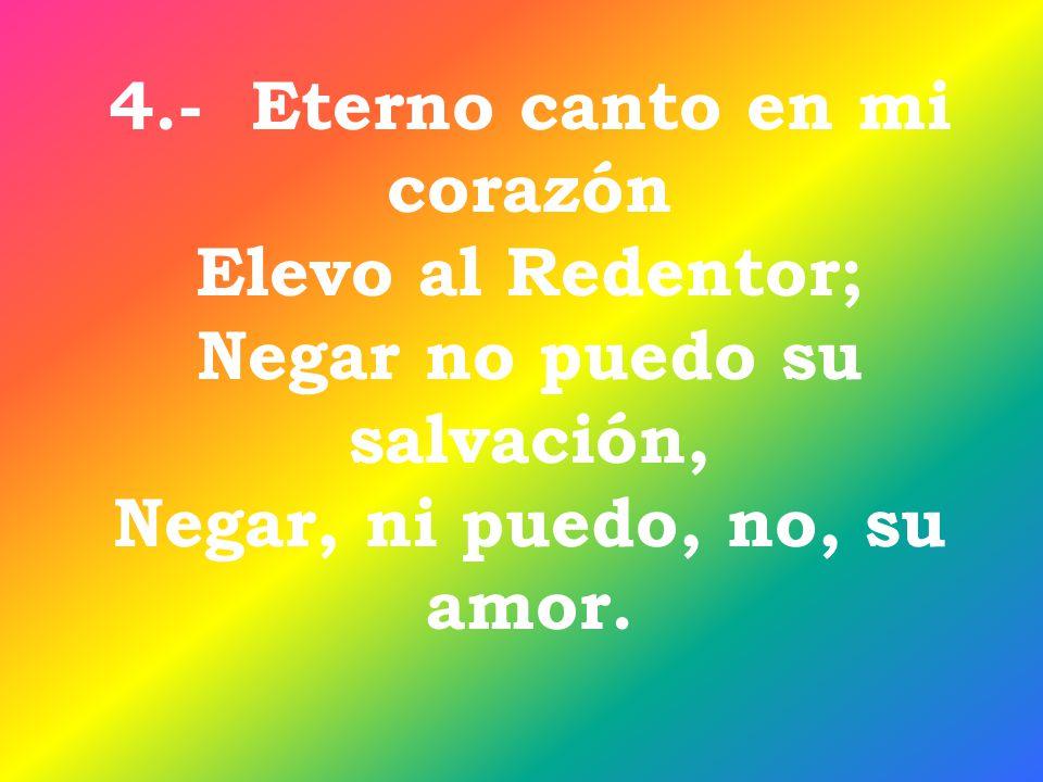 4.- Eterno canto en mi corazón Elevo al Redentor; Negar no puedo su salvación, Negar, ni puedo, no, su amor.