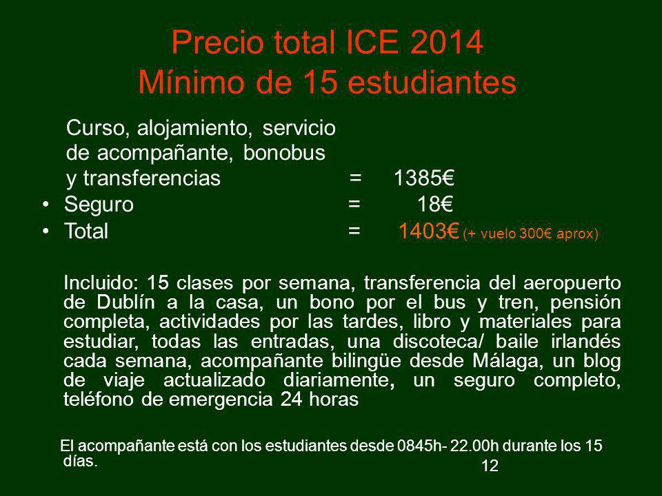 12 Precio total ICE 2014 Mínimo de 15 estudiantes Curso, alojamiento, servicio de acompañante, bonobus y transferencias = 1385 Seguro = 18 Total = 140