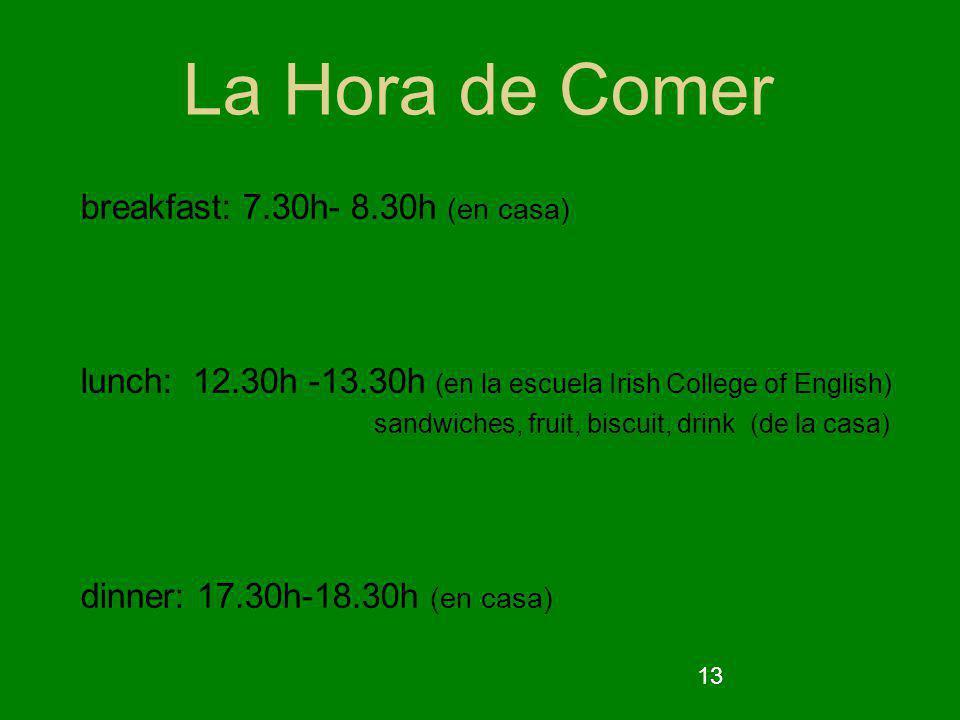 13 La Hora de Comer breakfast: 7.30h- 8.30h (en casa) lunch: 12.30h -13.30h (en la escuela Irish College of English) sandwiches, fruit, biscuit, drink (de la casa) dinner: 17.30h-18.30h (en casa)