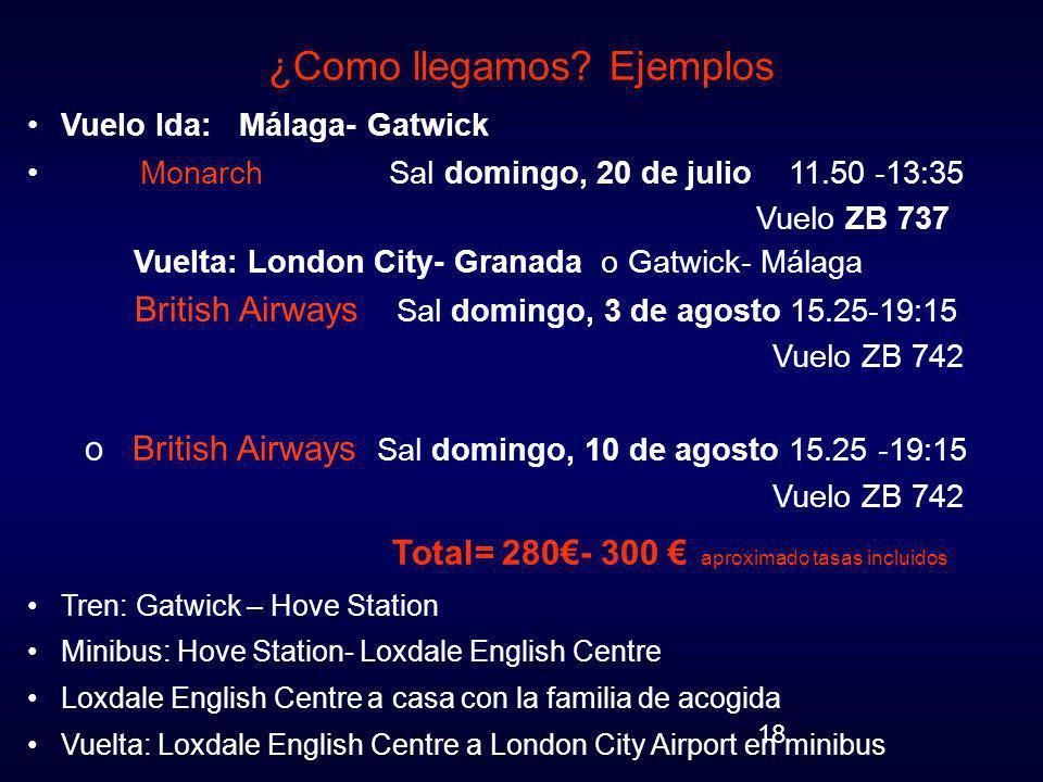 18 ¿Como llegamos? Ejemplos Vuelo Ida: Málaga- Gatwick Monarch Sal domingo, 20 de julio 11.50 -13:35 Vuelo ZB 737 Vuelta: London City- Granada o Gatwi