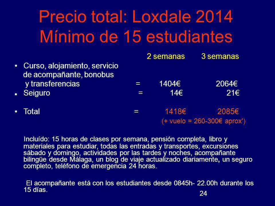 24 Precio total: Loxdale 2014 Mínimo de 15 estudiantes 2 semanas 3 semanas Curso, alojamiento, servicio de acompañante, bonobus y transferencias = 140