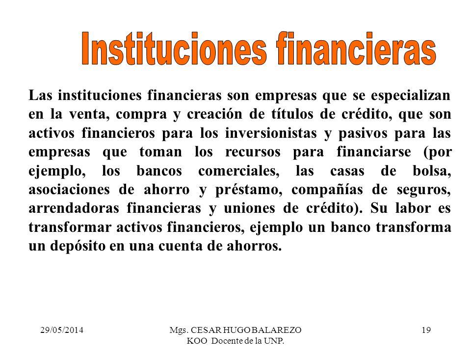 29/05/2014Mgs. CESAR HUGO BALAREZO KOO Docente de la UNP. 19 Las instituciones financieras son empresas que se especializan en la venta, compra y crea