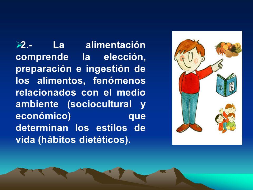2.- La alimentación comprende la elección, preparación e ingestión de los alimentos, fenómenos relacionados con el medio ambiente (sociocultural y económico) que determinan los estilos de vida (hábitos dietéticos).
