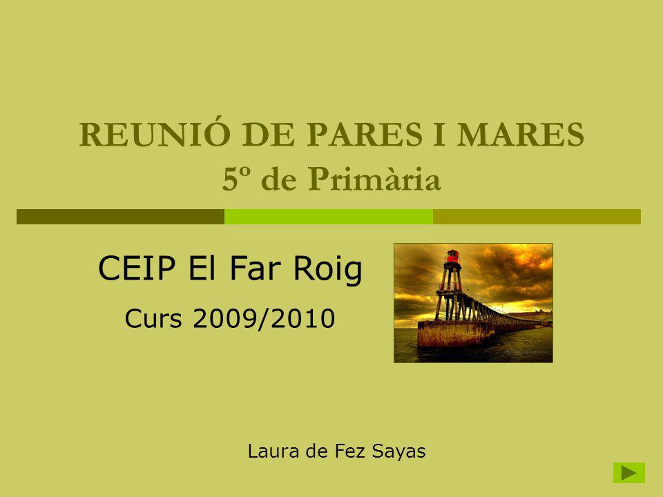 REUNIÓ DE PARES I MARES 5º de Primària CEIP El Far Roig Curs 2009/2010 Laura de Fez Sayas