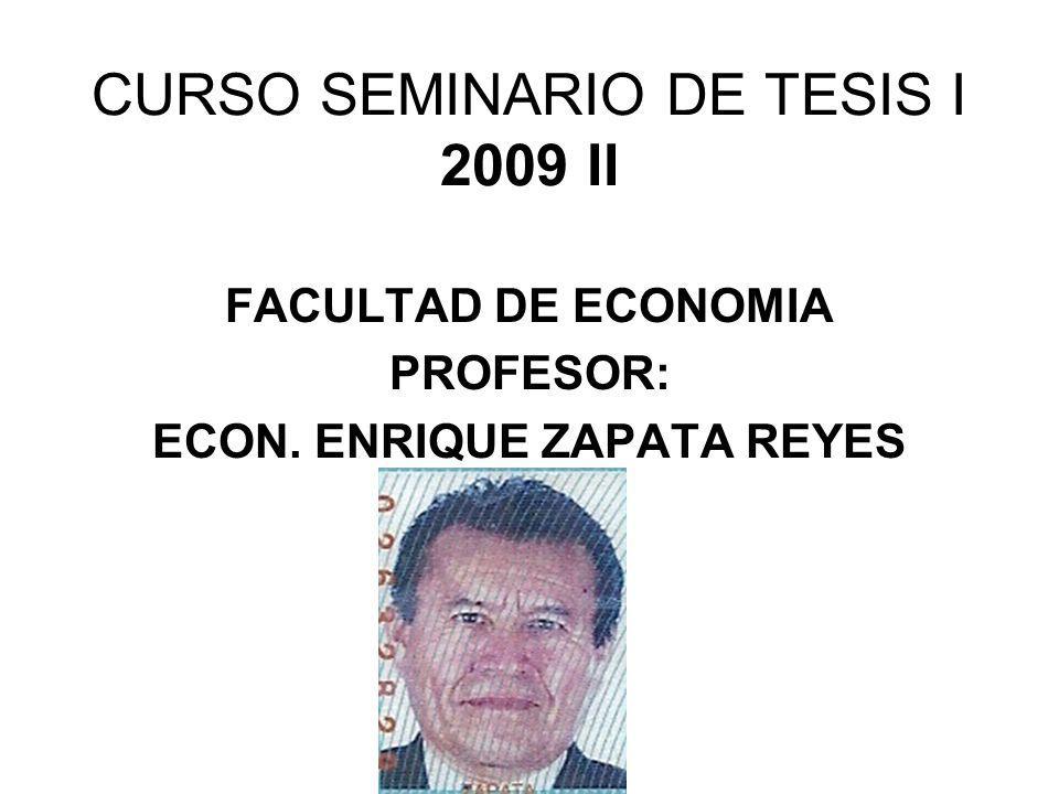 CURSO SEMINARIO DE TESIS I 2009 II FACULTAD DE ECONOMIA PROFESOR: ECON. ENRIQUE ZAPATA REYES