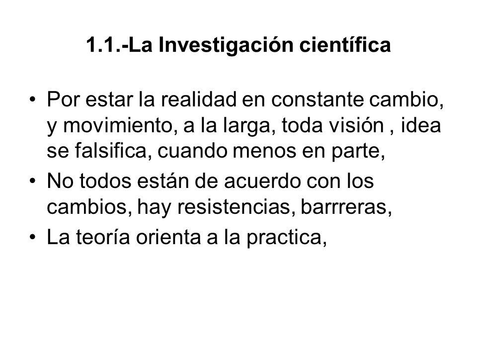 1.1.-La Investigación científica Por estar la realidad en constante cambio, y movimiento, a la larga, toda visión, idea se falsifica, cuando menos en