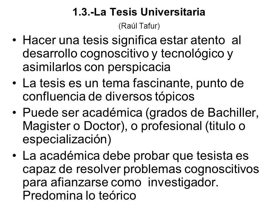 1.3.-La Tesis Universitaria (Raúl Tafur) Hacer una tesis significa estar atento al desarrollo cognoscitivo y tecnológico y asimilarlos con perspicacia