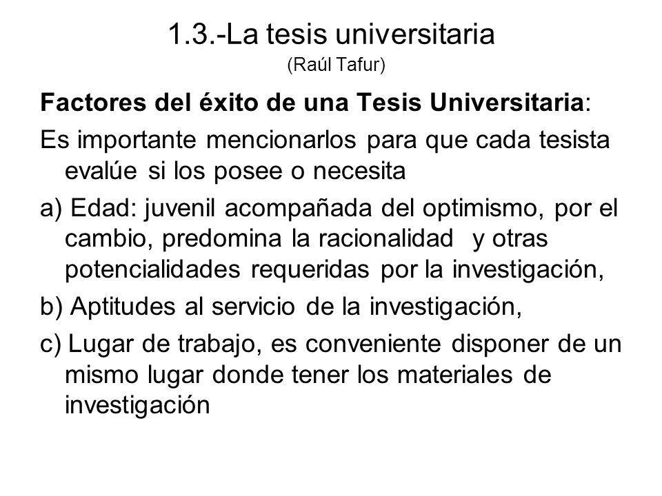 1.3.-La tesis universitaria (Raúl Tafur) Factores del éxito de una Tesis Universitaria: Es importante mencionarlos para que cada tesista evalúe si los