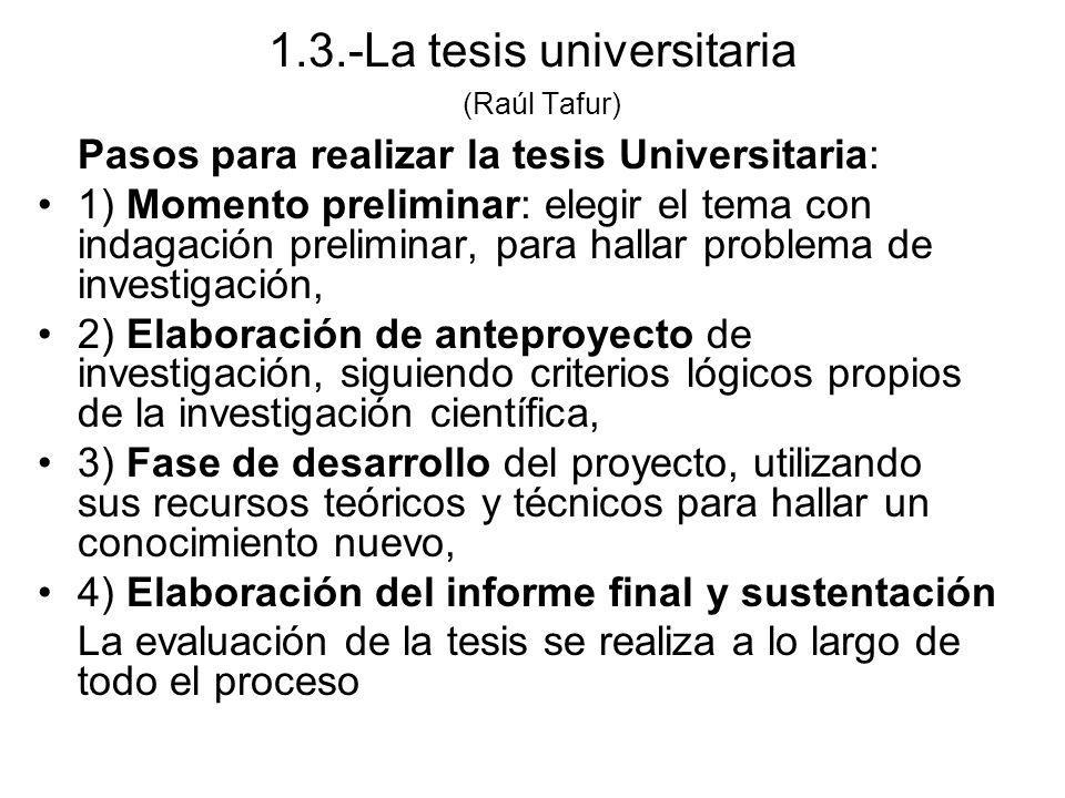 1.3.-La tesis universitaria (Raúl Tafur) Pasos para realizar la tesis Universitaria: 1) Momento preliminar: elegir el tema con indagación preliminar,