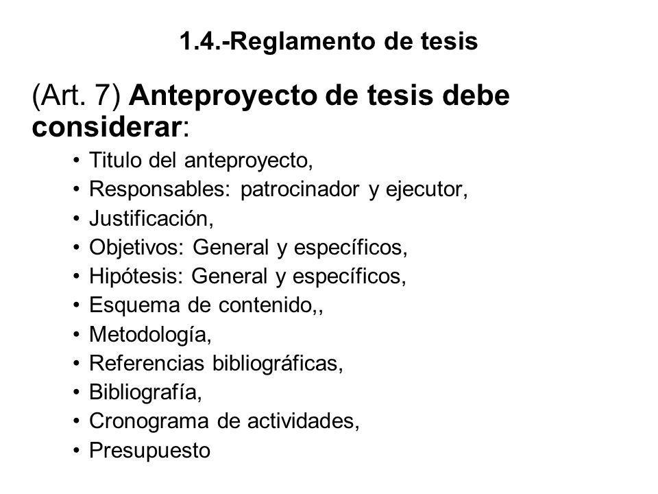 1.4.-Reglamento de tesis (Art. 7) Anteproyecto de tesis debe considerar: Titulo del anteproyecto, Responsables: patrocinador y ejecutor, Justificación
