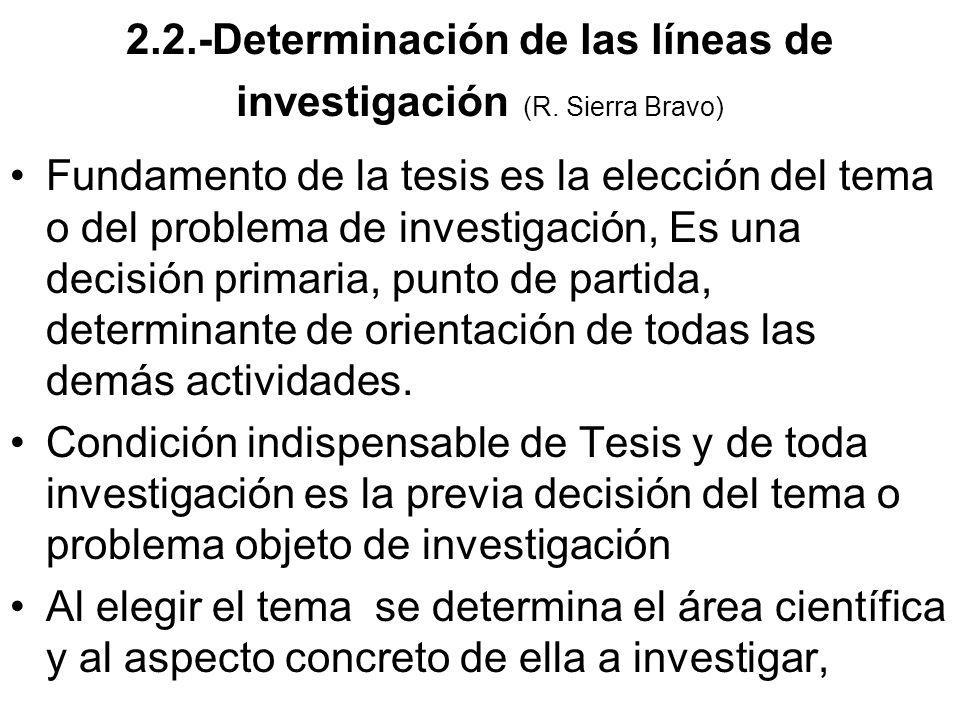 2.2.-Determinación de las líneas de investigación (R. Sierra Bravo) Fundamento de la tesis es la elección del tema o del problema de investigación, Es