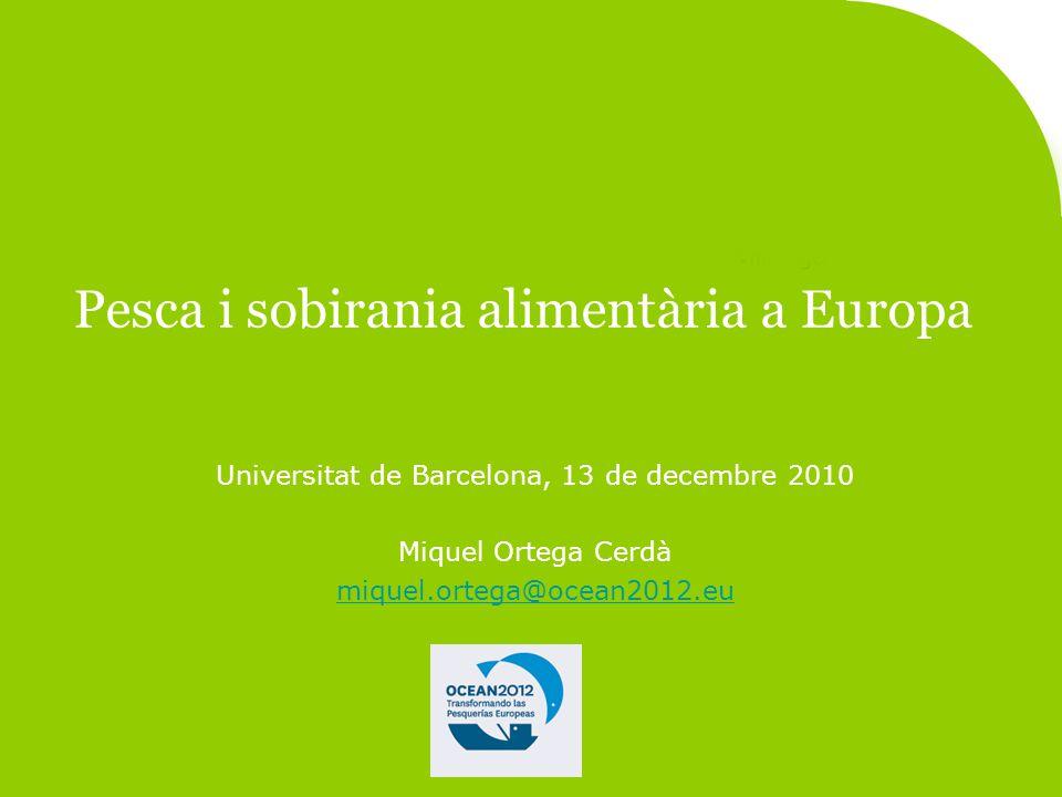 Pesca i sobirania alimentària a Europa Universitat de Barcelona, 13 de decembre 2010 Miquel Ortega Cerdà miquel.ortega@ocean2012.eu