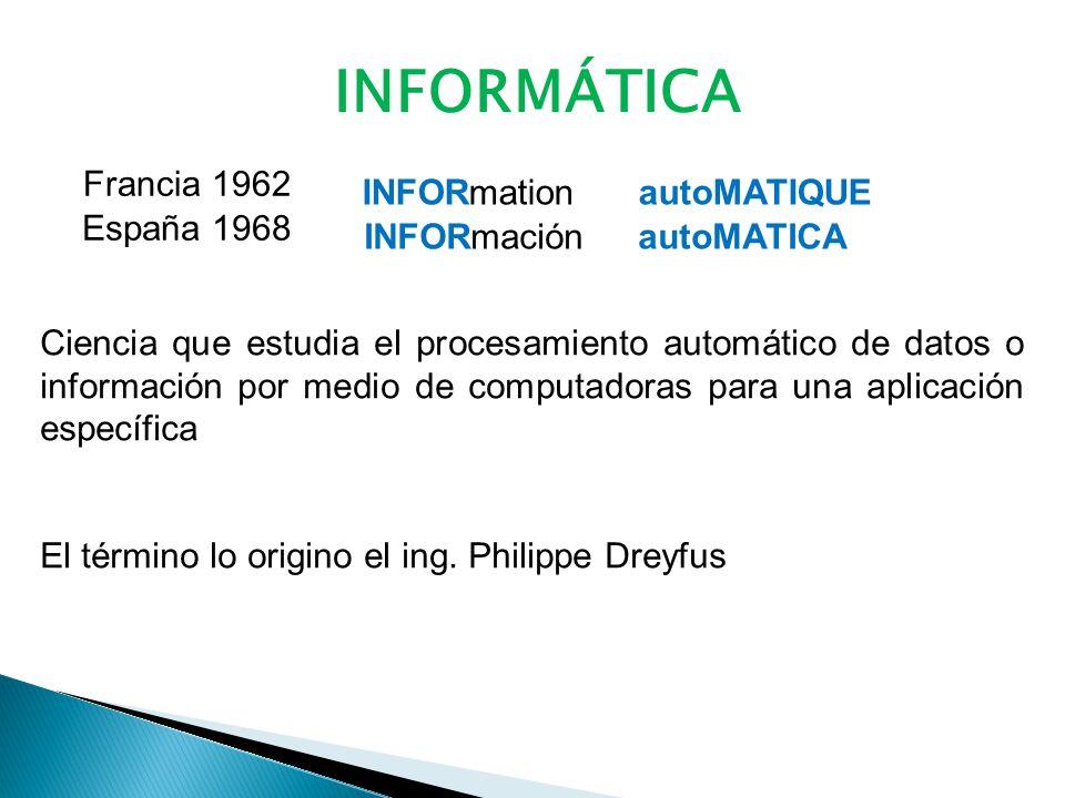 INFORMÁTICA INFORmation autoMATIQUE Francia 1962 España 1968 INFORmación autoMATICA Ciencia que estudia el procesamiento automático de datos o información por medio de computadoras para una aplicación específica El término lo origino el ing.