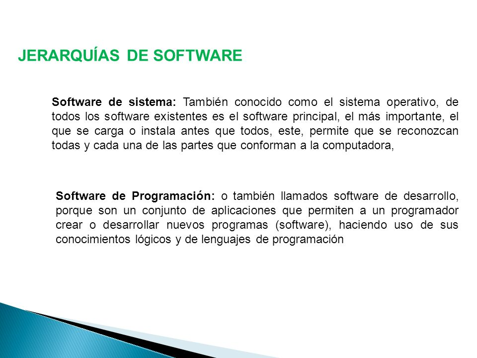 JERARQUÍAS DE SOFTWARE Software de sistema: También conocido como el sistema operativo, de todos los software existentes es el software principal, el más importante, el que se carga o instala antes que todos, este, permite que se reconozcan todas y cada una de las partes que conforman a la computadora, Software de Programación: o también llamados software de desarrollo, porque son un conjunto de aplicaciones que permiten a un programador crear o desarrollar nuevos programas (software), haciendo uso de sus conocimientos lógicos y de lenguajes de programación