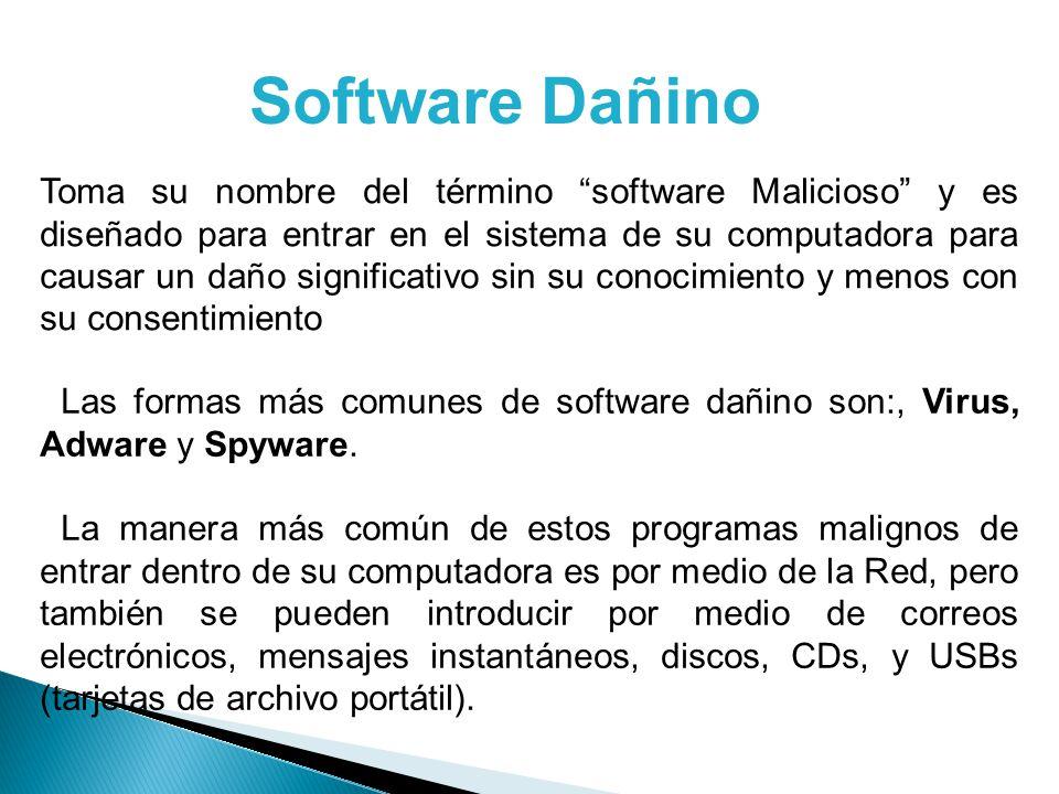 Software Dañino Toma su nombre del término software Malicioso y es diseñado para entrar en el sistema de su computadora para causar un daño significativo sin su conocimiento y menos con su consentimiento Las formas más comunes de software dañino son:, Virus, Adware y Spyware.