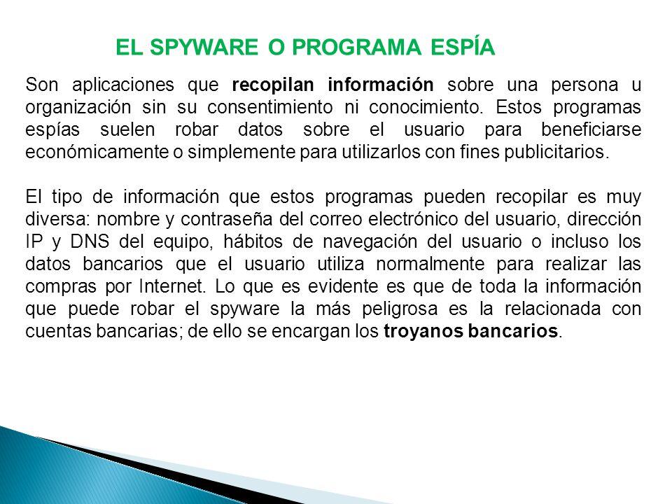 EL SPYWARE O PROGRAMA ESPÍA Son aplicaciones que recopilan información sobre una persona u organización sin su consentimiento ni conocimiento.