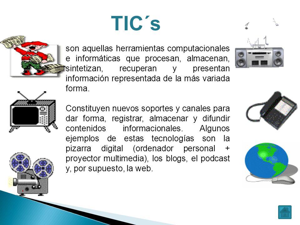 TIC´s son aquellas herramientas computacionales e informáticas que procesan, almacenan, sintetizan, recuperan y presentan información representada de la más variada forma.