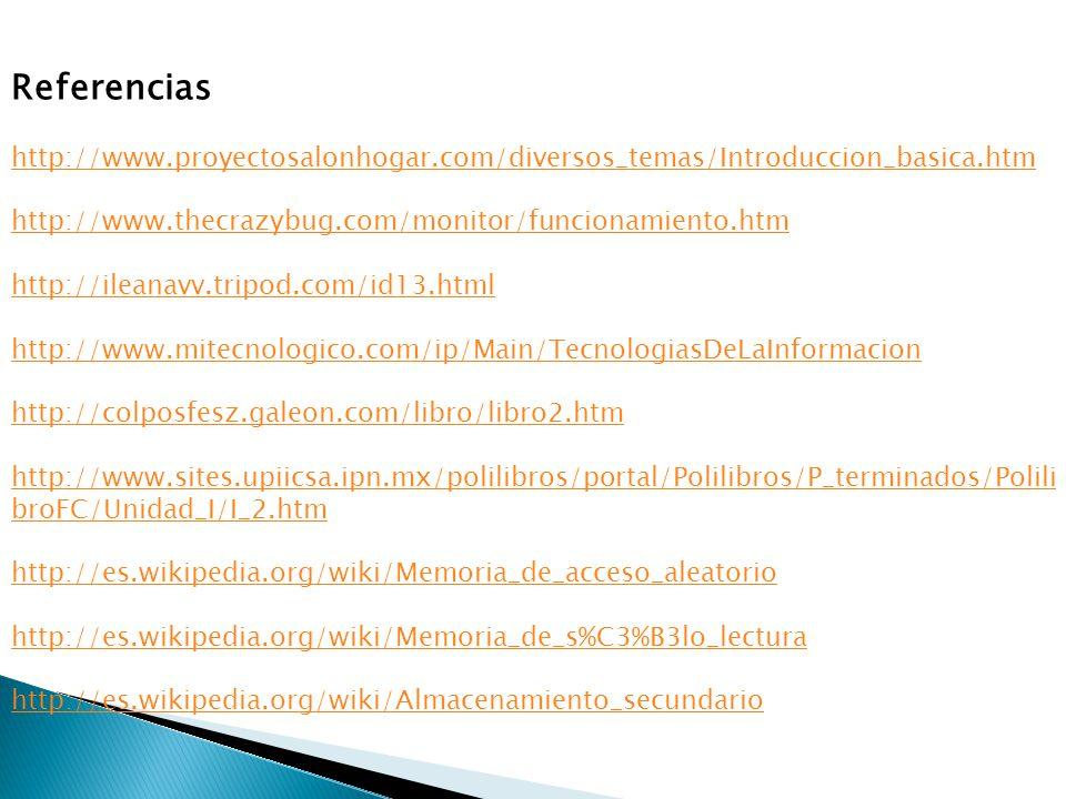 Referencias http://www.proyectosalonhogar.com/diversos_temas/Introduccion_basica.htm http://www.thecrazybug.com/monitor/funcionamiento.htm http://ileanavv.tripod.com/id13.html http://www.mitecnologico.com/ip/Main/TecnologiasDeLaInformacion http://colposfesz.galeon.com/libro/libro2.htm http://www.sites.upiicsa.ipn.mx/polilibros/portal/Polilibros/P_terminados/Polili broFC/Unidad_I/I_2.htm http://es.wikipedia.org/wiki/Memoria_de_acceso_aleatorio http://es.wikipedia.org/wiki/Memoria_de_s%C3%B3lo_lectura http://es.wikipedia.org/wiki/Almacenamiento_secundario
