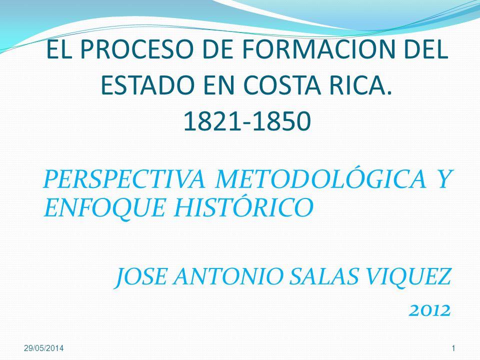 EL PROCESO DE FORMACION DEL ESTADO EN COSTA RICA. 1821-1850 PERSPECTIVA METODOLÓGICA Y ENFOQUE HISTÓRICO JOSE ANTONIO SALAS VIQUEZ 2012 29/05/20141