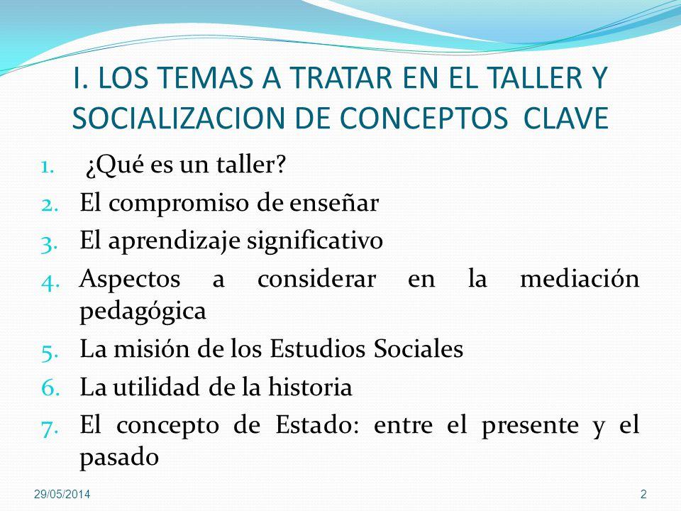 I. LOS TEMAS A TRATAR EN EL TALLER Y SOCIALIZACION DE CONCEPTOS CLAVE 1. ¿Qué es un taller? 2. El compromiso de enseñar 3. El aprendizaje significativ