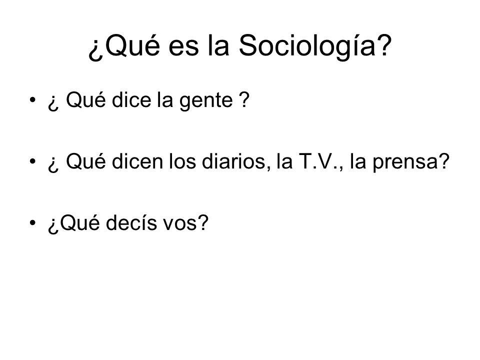 ¿Qué es la Sociología? ¿ Qué dice la gente ? ¿ Qué dicen los diarios, la T.V., la prensa? ¿Qué decís vos?